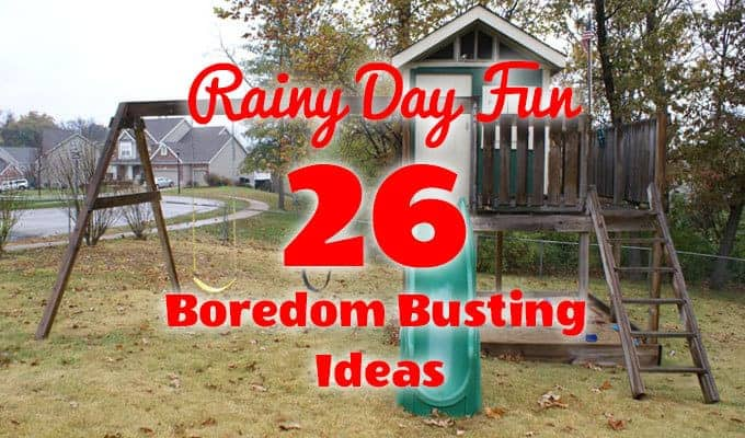 Rainy Day Fun: 26 Boredom Busting Ideas